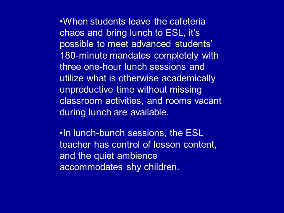 When students leave the cafeteria chaos and bring lunch to ESL, it's possible to meet advanced students' 180-minute mandates completely with three one-hour lunch sessions and utilize what is otherwise academically unproductive time without missing classroom activities, and rooms vacant during lunch are available.