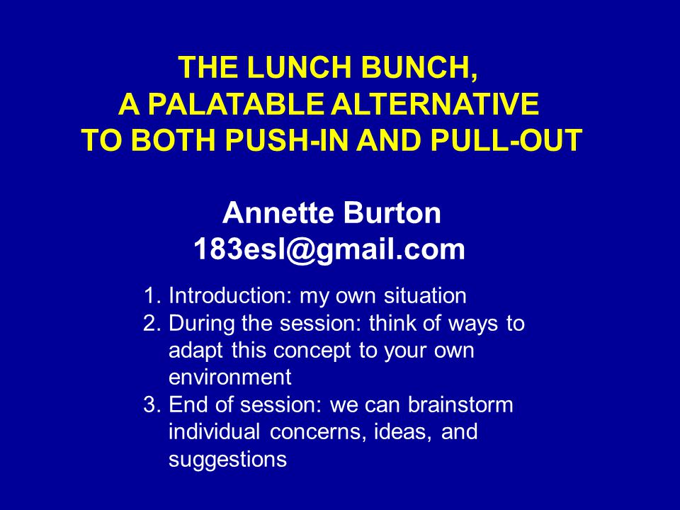 THE LUNCH BUNCH, A PALATABLE ALTERNATIVE TO BOTH PUSH-IN AND PULL-OUT Annette Burton 183esl@gmail.com 1.Introduction: my own situation 2.During the session: think of ways to adapt this concept to your own environment 3.End of session: we can brainstorm individual concerns, ideas, and suggestions