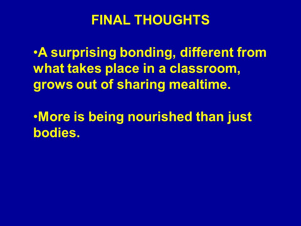 FINAL THOUGHTS A surprising bonding, different from what takes place in a classroom, grows out of sharing mealtime.