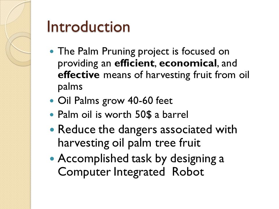 Introduction The Palm Pruning project is focused on providing an efficient, economical, and effective means of harvesting fruit from oil palms Oil Palms grow 40-60 feet Palm oil is worth 50$ a barrel Reduce the dangers associated with harvesting oil palm tree fruit Accomplished task by designing a Computer Integrated Robot
