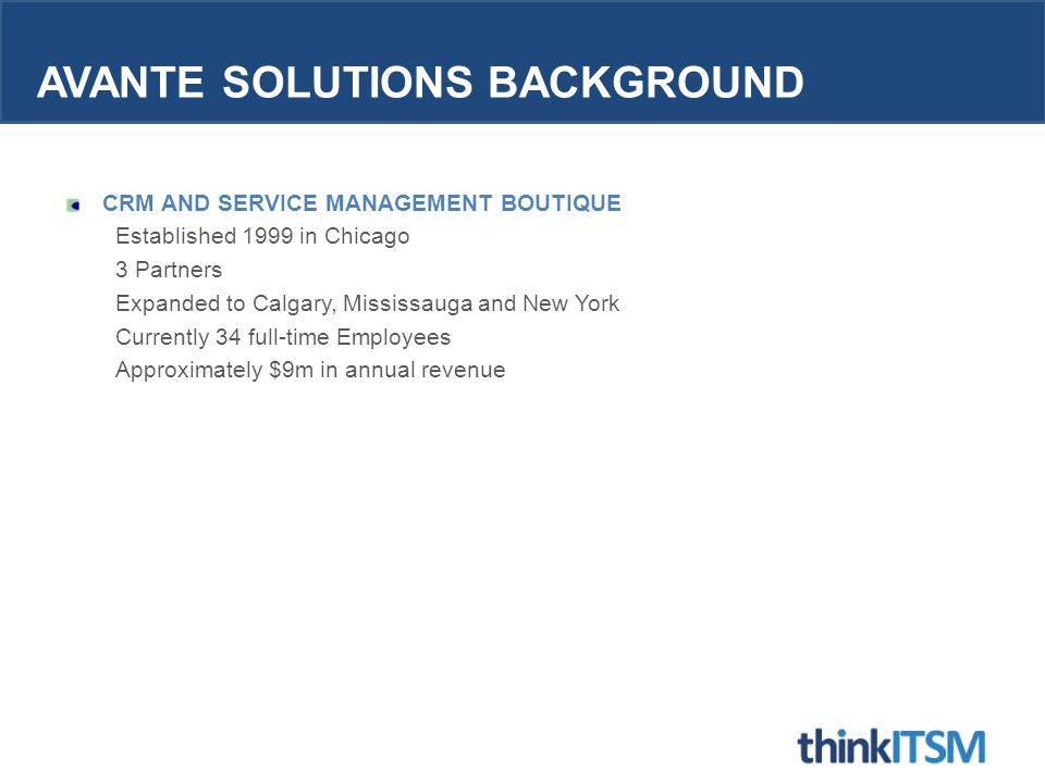 AVANTE SOLUTIONS BACKGROUND CRM AND SERVICE MANAGEMENT BOUTIQUE Established 1999 in Chicago 3 Partners Expanded to Calgary, Mississauga and New York Currently 34 full-time Employees Approximately $9m in annual revenue