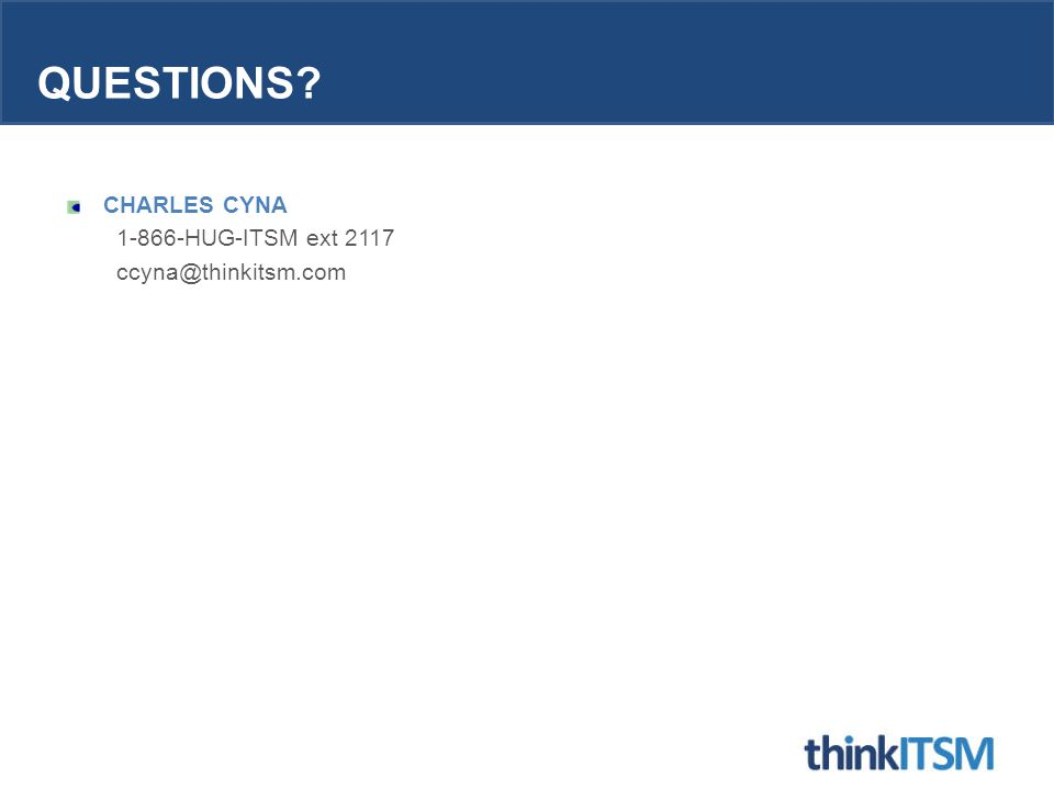 QUESTIONS? CHARLES CYNA 1-866-HUG-ITSM ext 2117 ccyna@thinkitsm.com