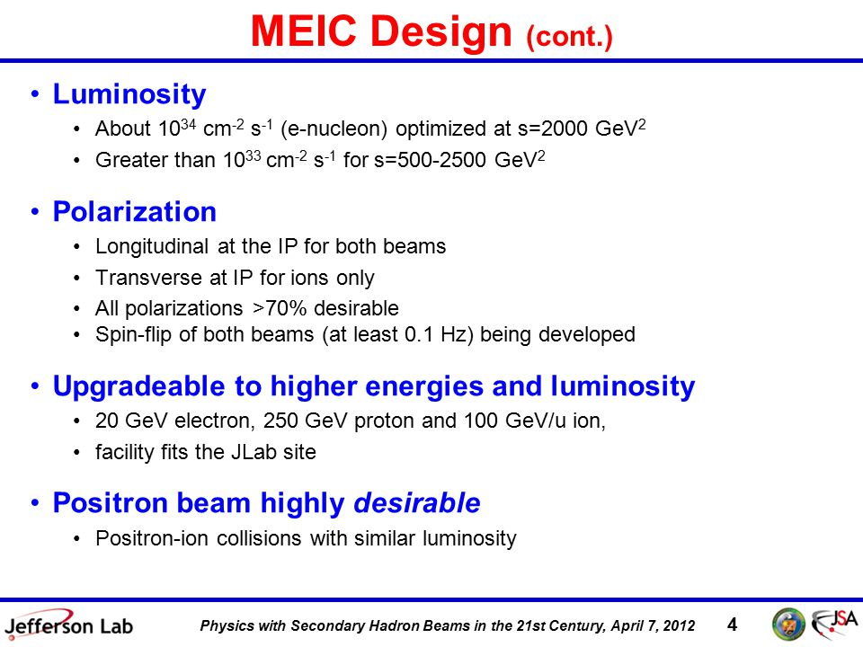 DIS 2011, 12 April 2011 4 Physics with Secondary Hadron Beams in the 21st Century, April 7, 2012 MEIC Design (cont.) Luminosity About 10 34 cm -2 s -1 (e-nucleon) optimized at s=2000 GeV 2 Greater than 10 33 cm -2 s -1 for s=500-2500 GeV 2 Polarization Longitudinal at the IP for both beams Transverse at IP for ions only All polarizations >70% desirable Spin-flip of both beams (at least 0.1 Hz) being developed Upgradeable to higher energies and luminosity 20 GeV electron, 250 GeV proton and 100 GeV/u ion, facility fits the JLab site Positron beam highly desirable Positron-ion collisions with similar luminosity