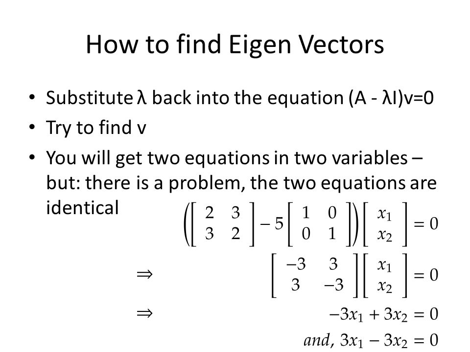 How to find Eigen Vectors Substitute λ back into the equation (A - λI)v=0 Try to find v You will get two equations in two variables – but: there is a