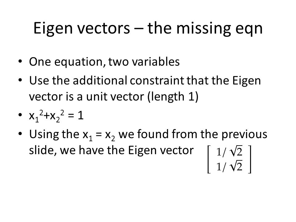 Eigen vectors – the missing eqn One equation, two variables Use the additional constraint that the Eigen vector is a unit vector (length 1) x 1 2 +x 2
