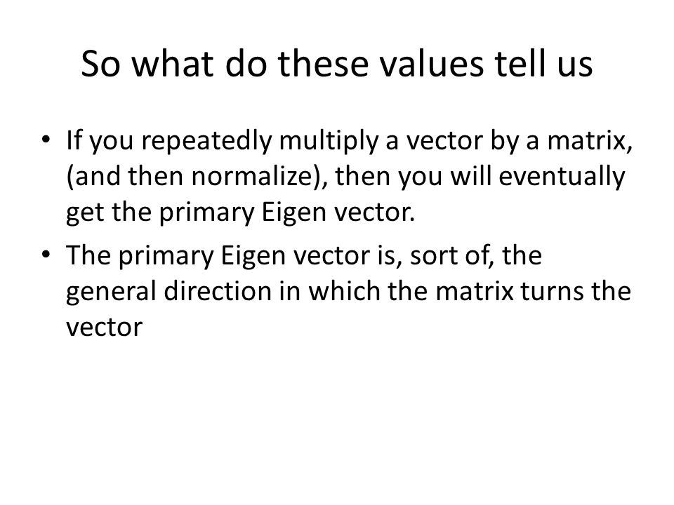 So what do these values tell us If you repeatedly multiply a vector by a matrix, (and then normalize), then you will eventually get the primary Eigen