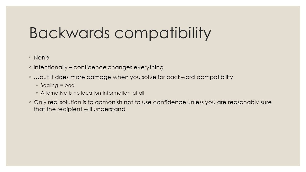 Backwards compatibility ◦ None ◦ Intentionally – confidence changes everything ◦ …but it does more damage when you solve for backward compatibility ◦ Scaling = bad ◦ Alternative is no location information at all ◦ Only real solution is to admonish not to use confidence unless you are reasonably sure that the recipient will understand