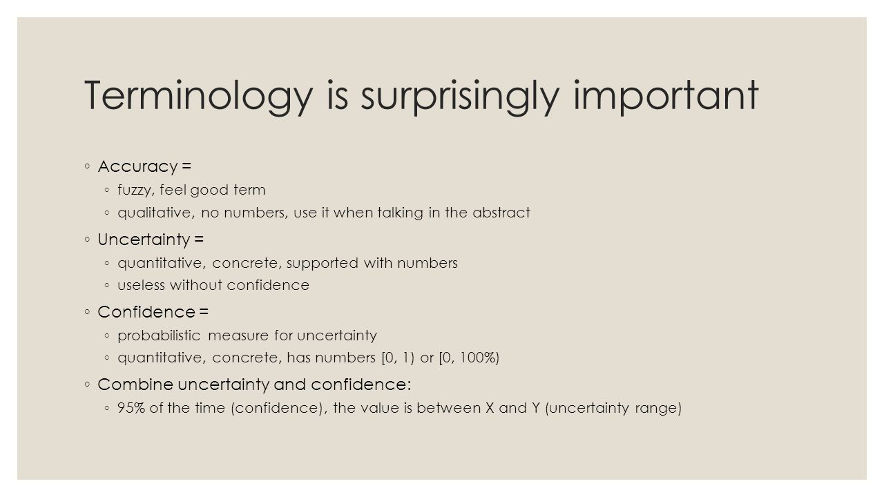 Terminology is surprisingly important ◦ Accuracy = ◦ fuzzy, feel good term ◦ qualitative, no numbers, use it when talking in the abstract ◦ Uncertainty = ◦ quantitative, concrete, supported with numbers ◦ useless without confidence ◦ Confidence = ◦ probabilistic measure for uncertainty ◦ quantitative, concrete, has numbers [0, 1) or [0, 100%) ◦ Combine uncertainty and confidence: ◦ 95% of the time (confidence), the value is between X and Y (uncertainty range)