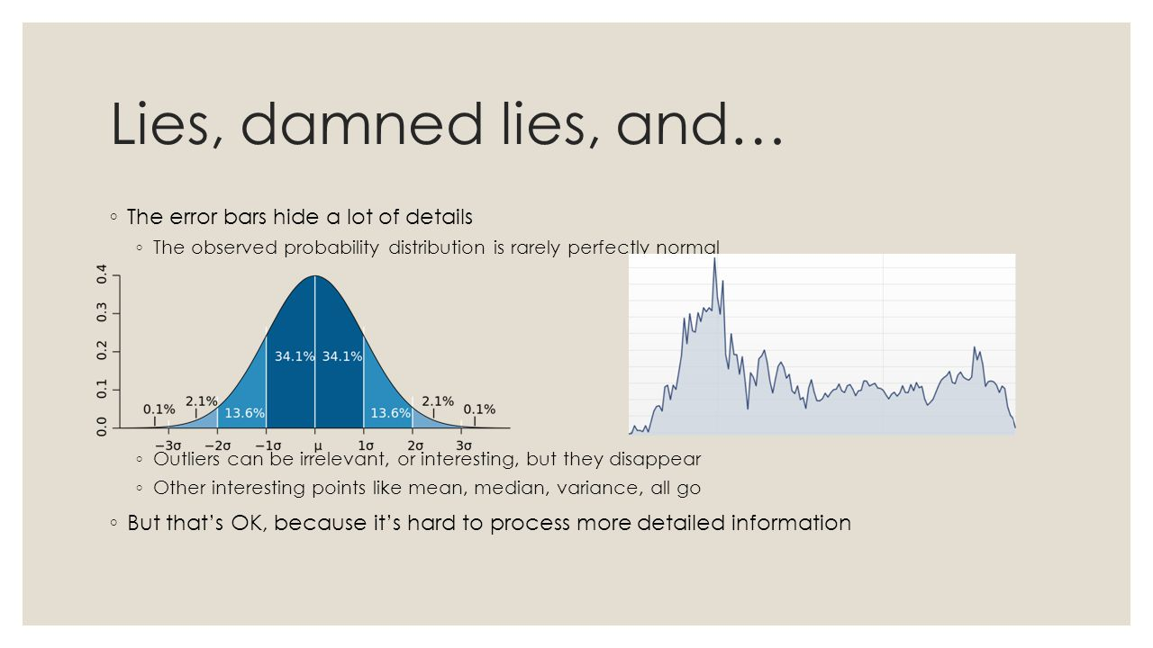 Lies, damned lies, and… ◦ The error bars hide a lot of details ◦ The observed probability distribution is rarely perfectly normal ◦ Outliers can be irrelevant, or interesting, but they disappear ◦ Other interesting points like mean, median, variance, all go ◦ But that's OK, because it's hard to process more detailed information