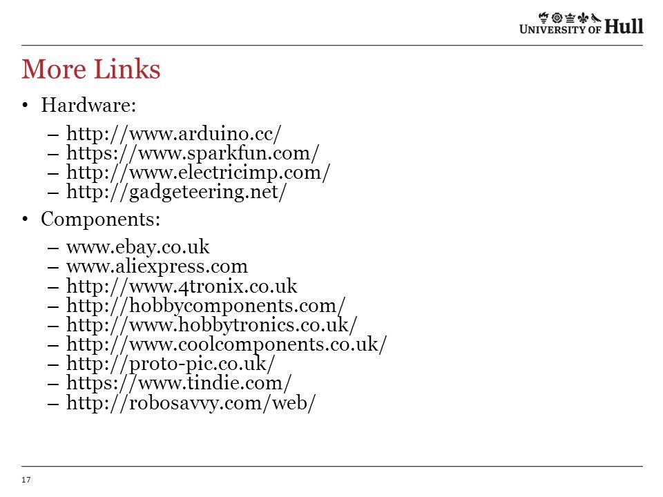 17 More Links Hardware: – http://www.arduino.cc/ – https://www.sparkfun.com/ – http://www.electricimp.com/ – http://gadgeteering.net/ Components: – www.ebay.co.uk – www.aliexpress.com – http://www.4tronix.co.uk – http://hobbycomponents.com/ – http://www.hobbytronics.co.uk/ – http://www.coolcomponents.co.uk/ – http://proto-pic.co.uk/ – https://www.tindie.com/ – http://robosavvy.com/web/