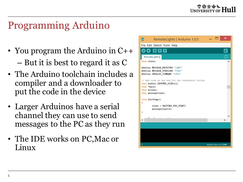 5 Programming Arduino You program the Arduino in C++ – But it is best to regard it as C The Arduino toolchain includes a compiler and a downloader to