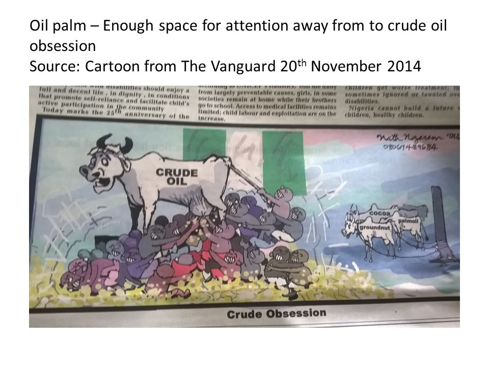 Oil palm – Enough space for attention away from to crude oil obsession Source: Cartoon from The Vanguard 20 th November 2014