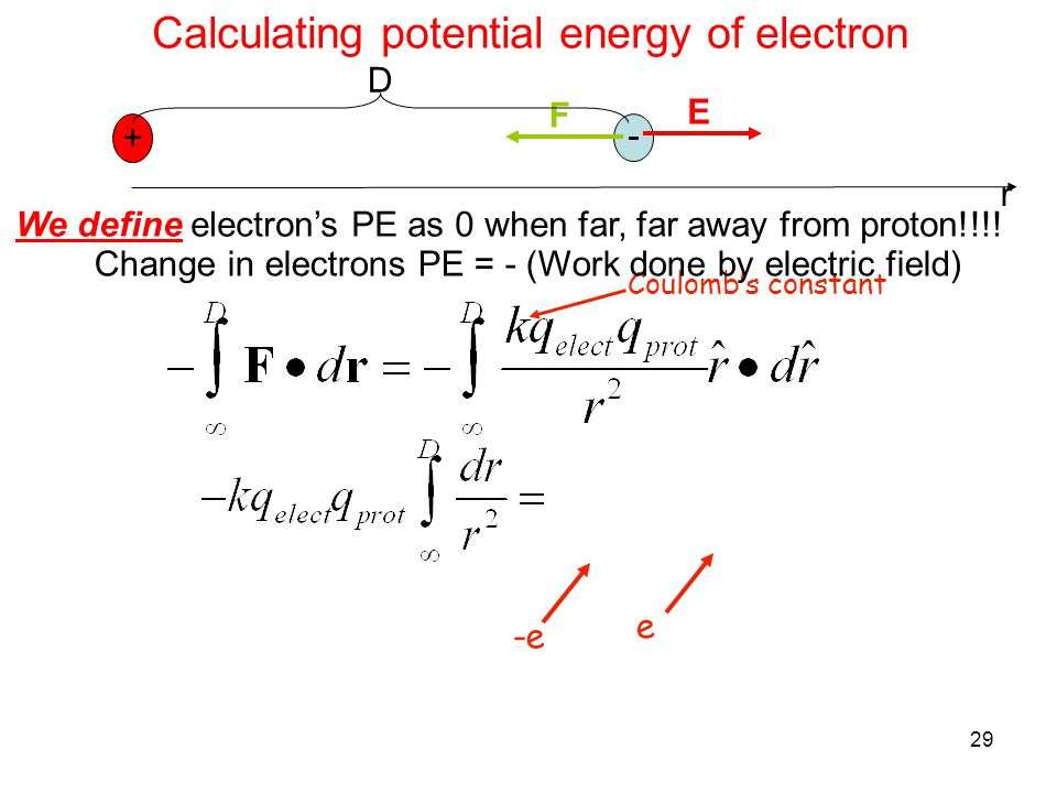 29 Calculating potential energy of electron + We define electron's PE as 0 when far, far away from proton!!!! - E F r D Coulomb's constant Change in e