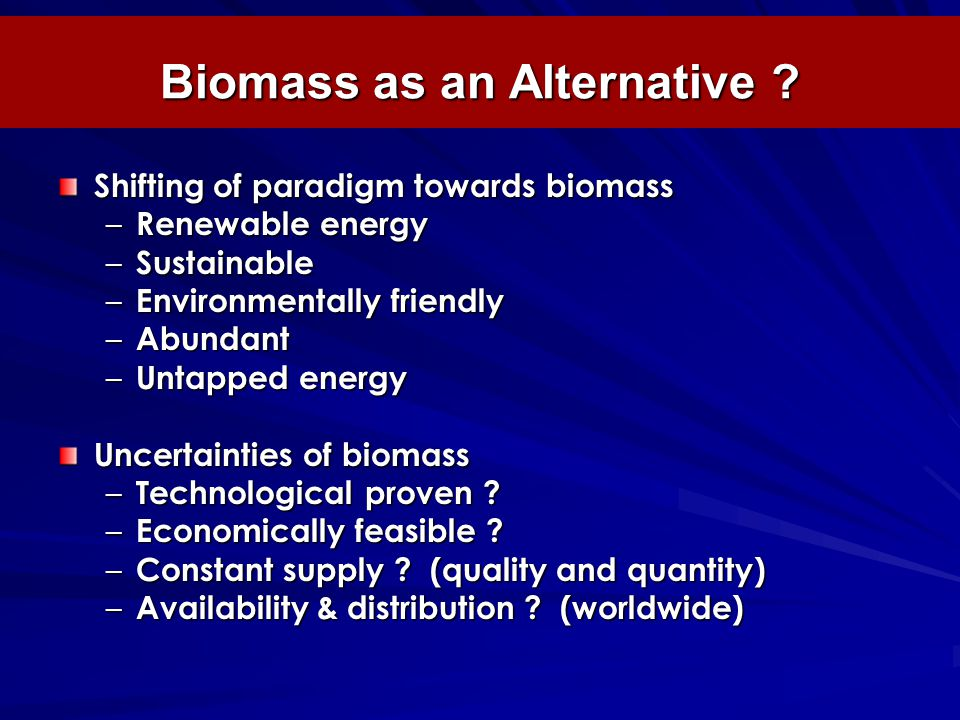 Biomass as an Alternative ? Shifting of paradigm towards biomass – Renewable energy – Sustainable – Environmentally friendly – Abundant – Untapped ene