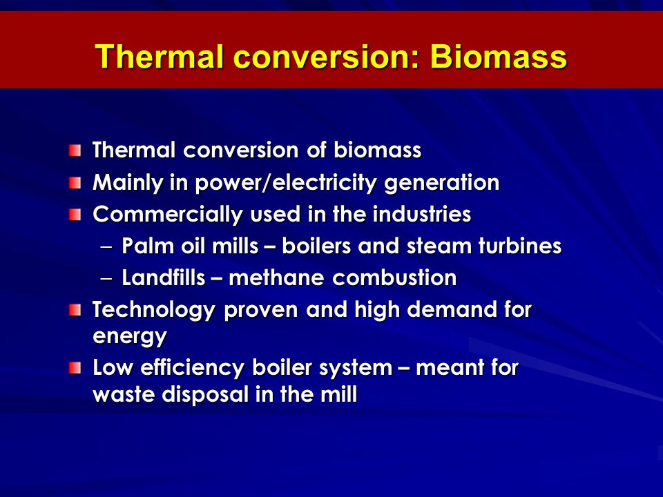 Thermal conversion: Biomass Thermal conversion of biomass Mainly in power/electricity generation Commercially used in the industries – Palm oil mills – boilers and steam turbines – Landfills – methane combustion Technology proven and high demand for energy Low efficiency boiler system – meant for waste disposal in the mill
