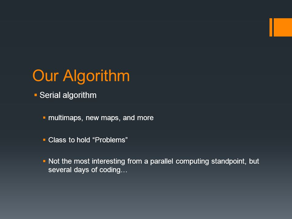 Our Algorithm  Serial algorithm  multimaps, new maps, and more  Class to hold Problems  Not the most interesting from a parallel computing standpoint, but several days of coding…