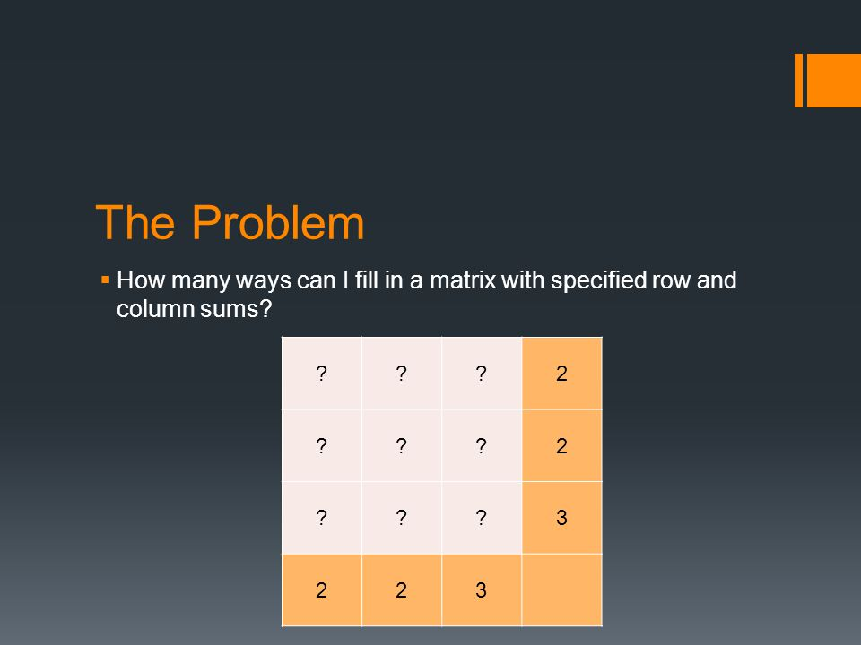 The Problem  How many ways can I fill in a matrix with specified row and column sums.