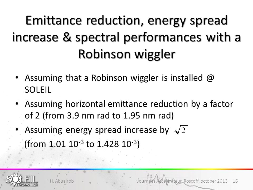 Emittance reduction, energy spread increase & spectral performances with a Robinson wiggler Assuming that a Robinson wiggler is installed @ SOLEIL Assuming horizontal emittance reduction by a factor of 2 (from 3.9 nm rad to 1.95 nm rad) Assuming energy spread increase by (from 1.01 10 -3 to 1.428 10 -3 ) H.