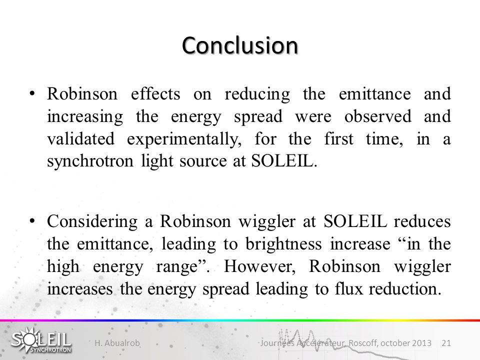 Conclusion Robinson effects on reducing the emittance and increasing the energy spread were observed and validated experimentally, for the first time, in a synchrotron light source at SOLEIL.