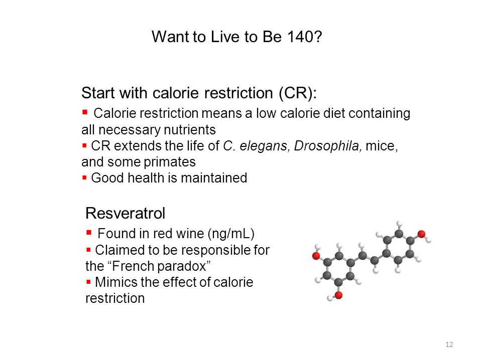 12 Want to Live to Be 140? Start with calorie restriction (CR):  Calorie restriction means a low calorie diet containing all necessary nutrients  CR