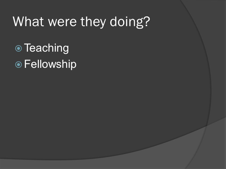 What were they doing?  Teaching  Fellowship