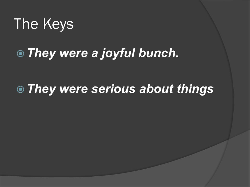 The Keys  They were a joyful bunch.  They were serious about things
