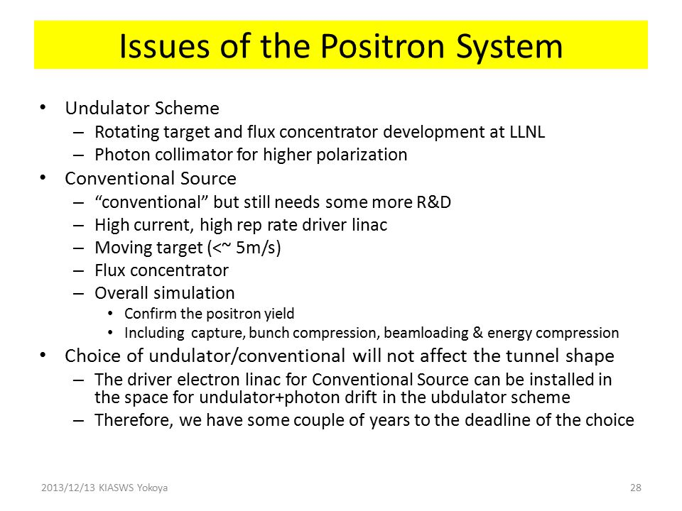 Issues of the Positron System Undulator Scheme – Rotating target and flux concentrator development at LLNL – Photon collimator for higher polarization Conventional Source – conventional but still needs some more R&D – High current, high rep rate driver linac – Moving target (<~ 5m/s) – Flux concentrator – Overall simulation Confirm the positron yield Including capture, bunch compression, beamloading & energy compression Choice of undulator/conventional will not affect the tunnel shape – The driver electron linac for Conventional Source can be installed in the space for undulator+photon drift in the ubdulator scheme – Therefore, we have some couple of years to the deadline of the choice 2013/12/13 KIASWS Yokoya28