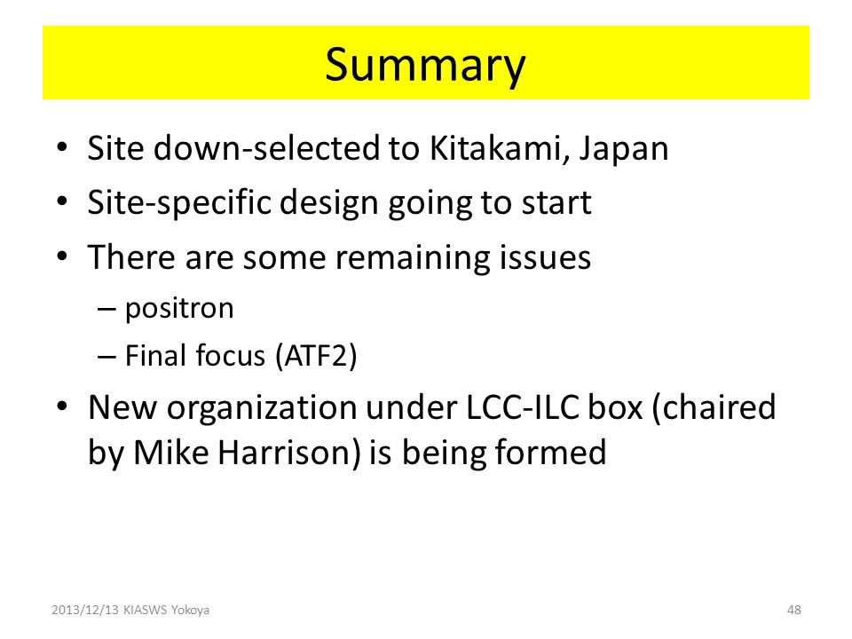 Summary Site down-selected to Kitakami, Japan Site-specific design going to start There are some remaining issues – positron – Final focus (ATF2) New organization under LCC-ILC box (chaired by Mike Harrison) is being formed 2013/12/13 KIASWS Yokoya48