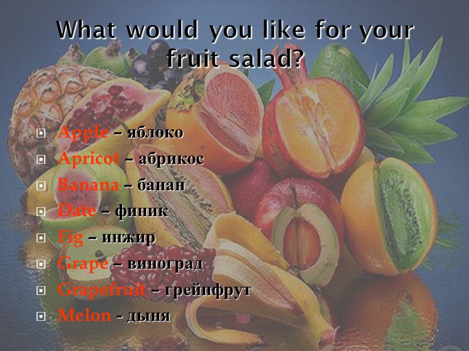 – яблоко  Apple – яблоко – абрикос  Apricot – абрикос – банан  Banana – банан – финик  Date – финик – инжир  Fig – инжир – виноград  Grape – виноград – грейпфрут  Grapefruit – грейпфрут - дыня  Melon - дыня