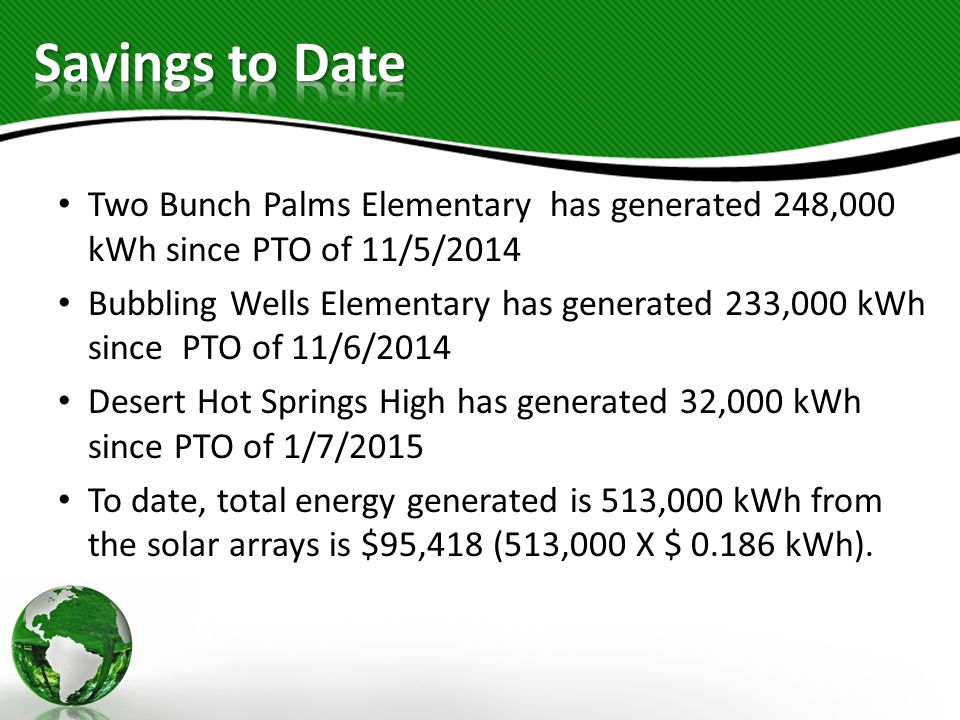Two Bunch Palms Elementary has generated 248,000 kWh since PTO of 11/5/2014 Bubbling Wells Elementary has generated 233,000 kWh since PTO of 11/6/2014 Desert Hot Springs High has generated 32,000 kWh since PTO of 1/7/2015 To date, total energy generated is 513,000 kWh from the solar arrays is $95,418 (513,000 X $ 0.186 kWh).