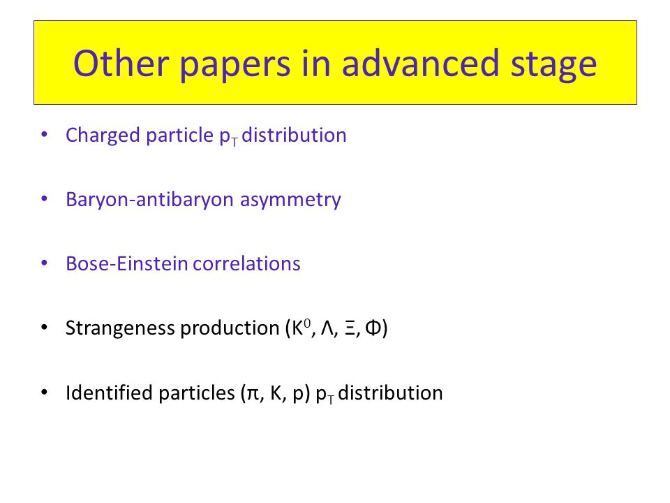 Other papers in advanced stage Charged particle p T distribution Baryon-antibaryon asymmetry Bose-Einstein correlations Strangeness production (K 0, Λ, Ξ, Φ) Identified particles (π, K, p) p T distribution