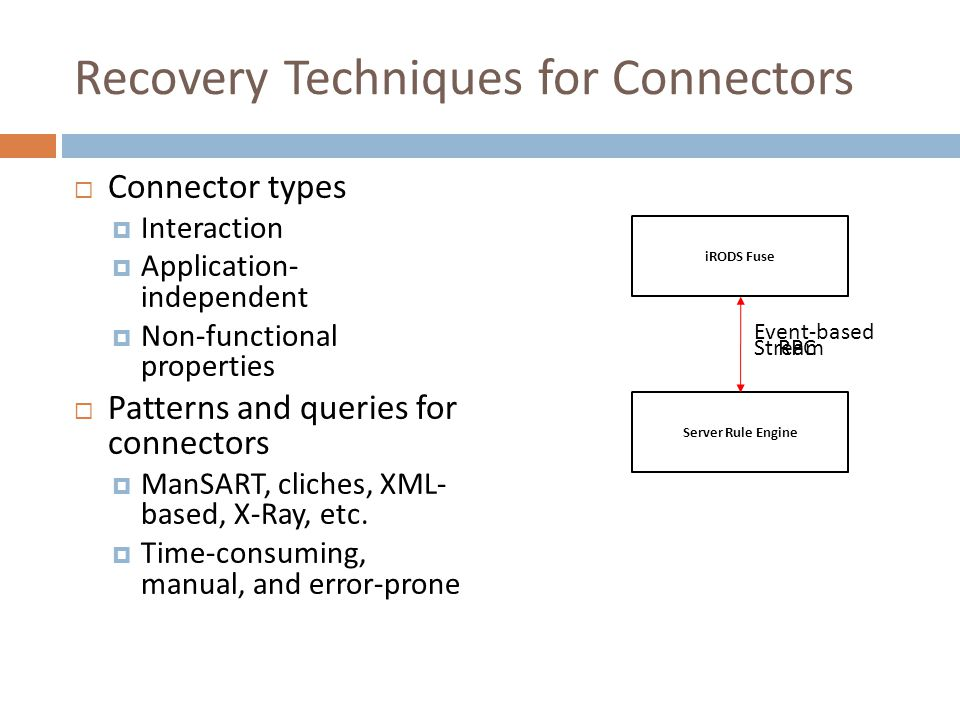 Recovery Techniques for Connectors  Connector types  Interaction  Application- independent  Non-functional properties  Patterns and queries for connectors  ManSART, cliches, XML- based, X-Ray, etc.