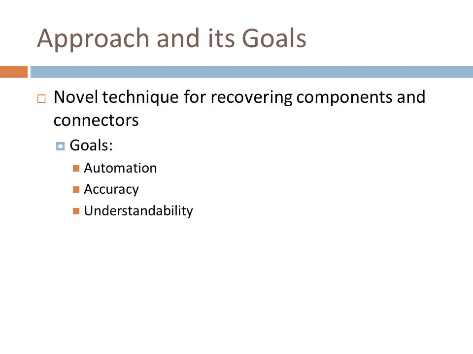 Approach and its Goals  Novel technique for recovering components and connectors  Goals: Automation Accuracy Understandability