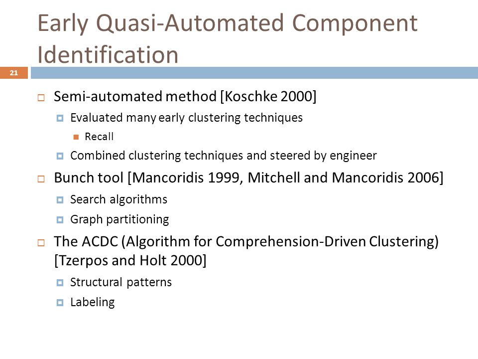 Early Quasi-Automated Component Identification 21  Semi-automated method [Koschke 2000]  Evaluated many early clustering techniques Recall  Combined clustering techniques and steered by engineer  Bunch tool [Mancoridis 1999, Mitchell and Mancoridis 2006]  Search algorithms  Graph partitioning  The ACDC (Algorithm for Comprehension-Driven Clustering) [Tzerpos and Holt 2000]  Structural patterns  Labeling