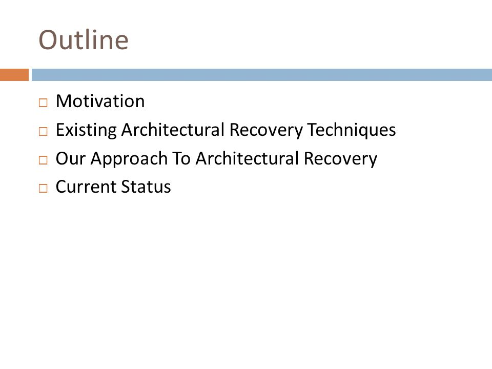 Outline  Motivation  Existing Architectural Recovery Techniques  Our Approach To Architectural Recovery  Current Status