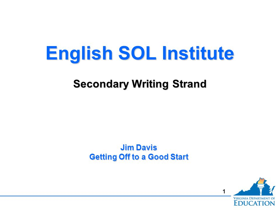 1 English SOL Institute Secondary Writing Strand English SOL Institute Secondary Writing Strand Jim Davis Getting Off to a Good Start