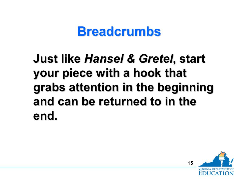BreadcrumbsBreadcrumbs Just like Hansel & Gretel, start your piece with a hook that grabs attention in the beginning and can be returned to in the end.
