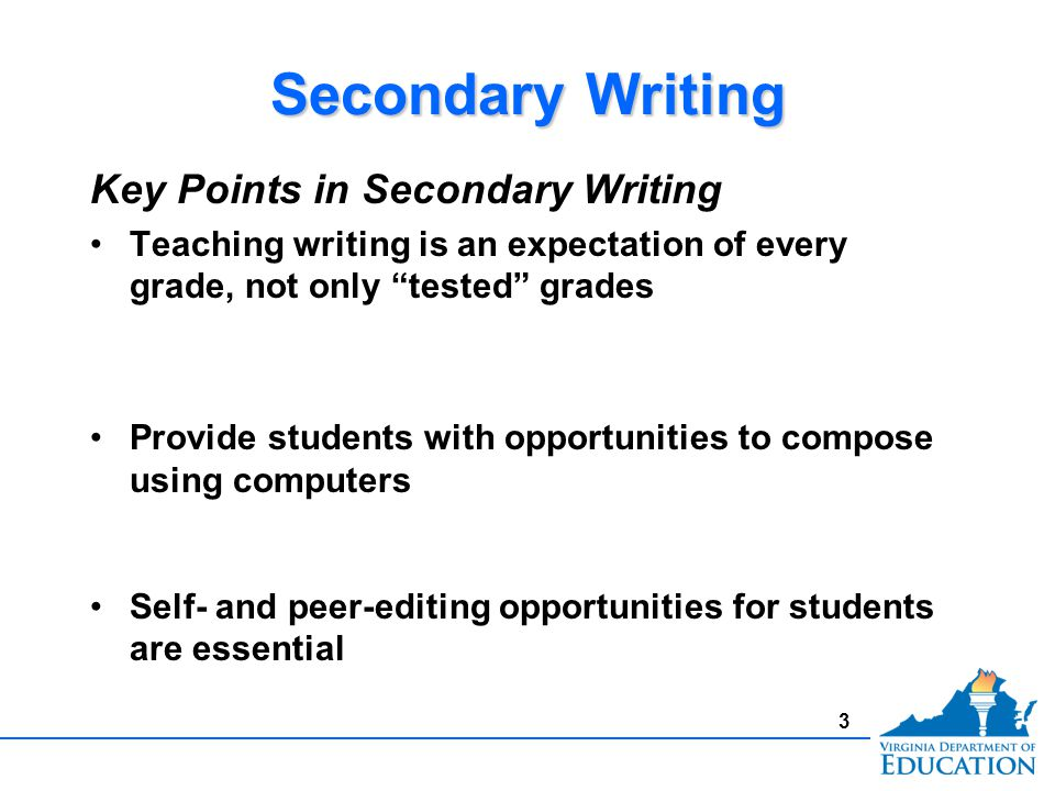 3 Secondary Writing Key Points in Secondary Writing Teaching writing is an expectation of every grade, not only tested grades Provide students with opportunities to compose using computers Self- and peer-editing opportunities for students are essential Key Points in Secondary Writing Teaching writing is an expectation of every grade, not only tested grades Provide students with opportunities to compose using computers Self- and peer-editing opportunities for students are essential