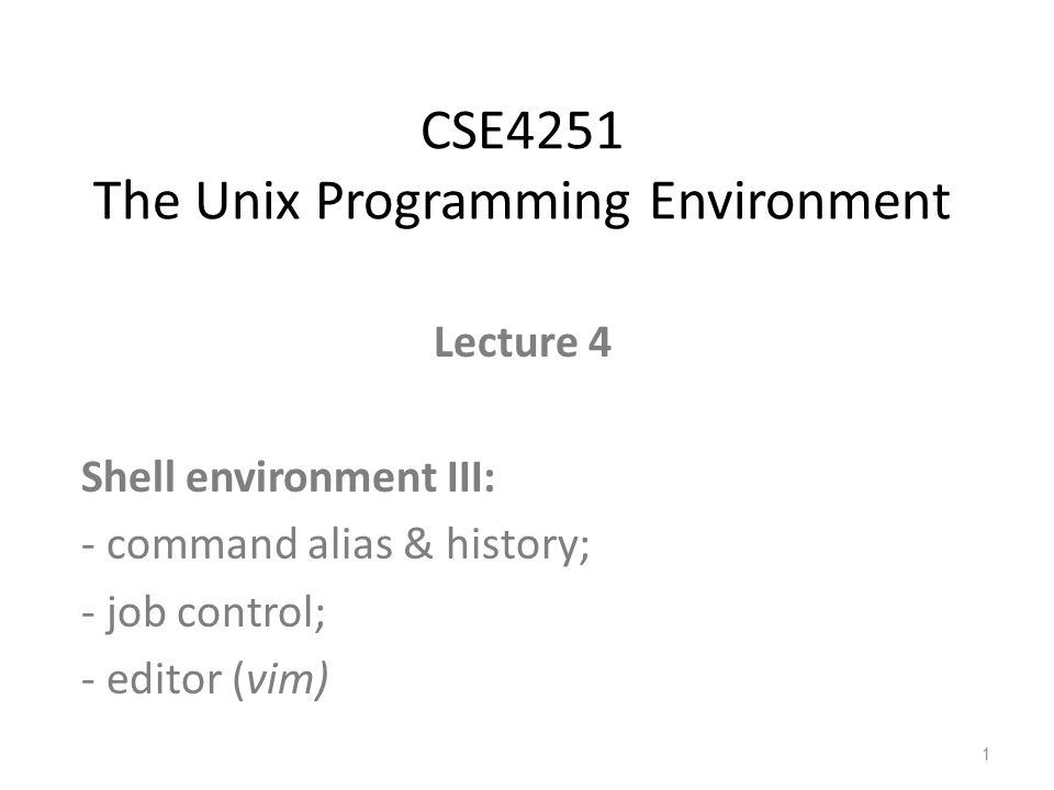 Lecture 4 Shell environment III: - command alias & history; - job control; - editor (vim) CSE4251 The Unix Programming Environment 1