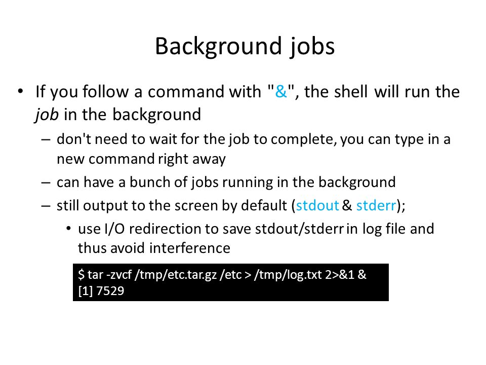Background jobs If you follow a command with & , the shell will run the job in the background – don t need to wait for the job to complete, you can type in a new command right away – can have a bunch of jobs running in the background – still output to the screen by default (stdout & stderr); use I/O redirection to save stdout/stderr in log file and thus avoid interference $ tar -zvcf /tmp/etc.tar.gz /etc > /tmp/log.txt 2>&1 & [1] 7529