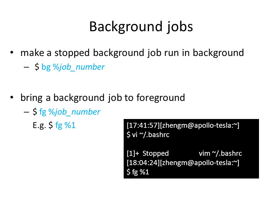 make a stopped background job run in background – $ bg %job_number bring a background job to foreground – $ fg %job_number E.g.