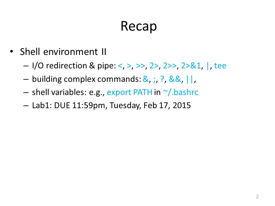 Recap Shell environment II – I/O redirection & pipe:, >>, 2>, 2>>, 2>&1, |, tee – building complex commands: &, ;, , &&, ||, – shell variables: e.g., export PATH in ~/.bashrc – Lab1: DUE 11:59pm, Tuesday, Feb 17, 2015 2
