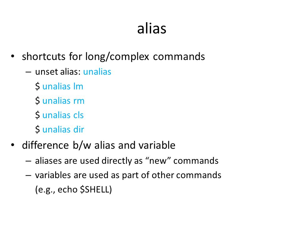 alias shortcuts for long/complex commands – unset alias: unalias $ unalias lm $ unalias rm $ unalias cls $ unalias dir difference b/w alias and variable – aliases are used directly as new commands – variables are used as part of other commands (e.g., echo $SHELL)