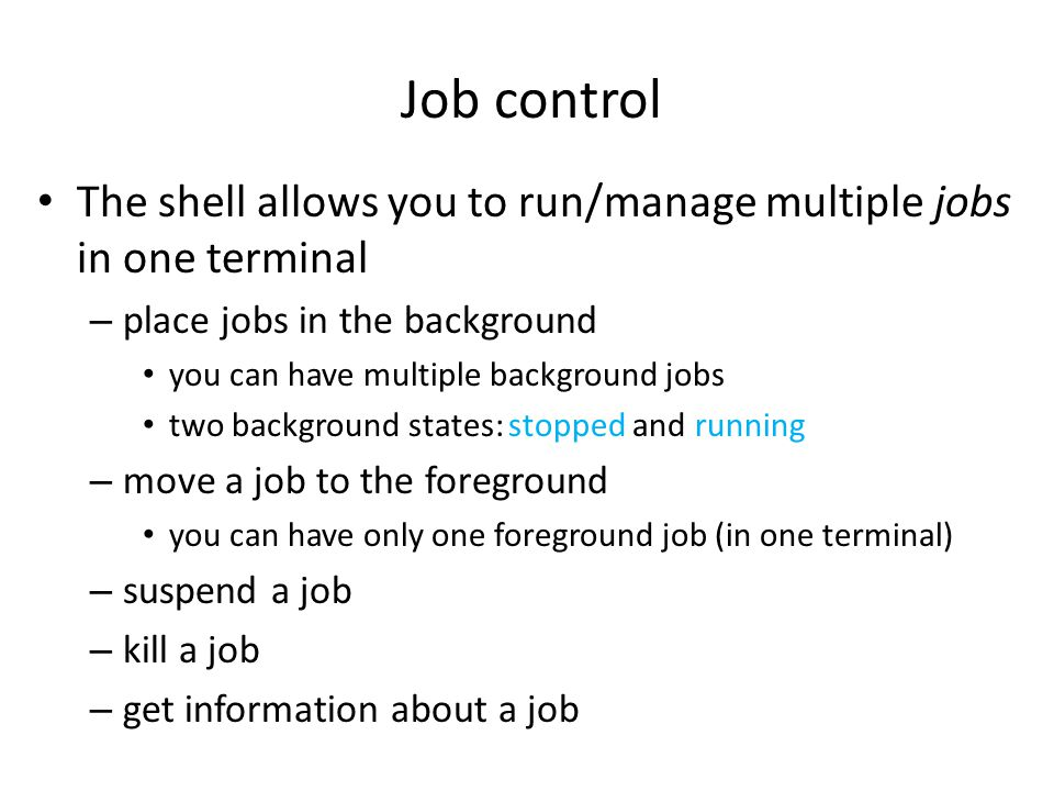 Job control The shell allows you to run/manage multiple jobs in one terminal – place jobs in the background you can have multiple background jobs two background states: stopped and running – move a job to the foreground you can have only one foreground job (in one terminal) – suspend a job – kill a job – get information about a job