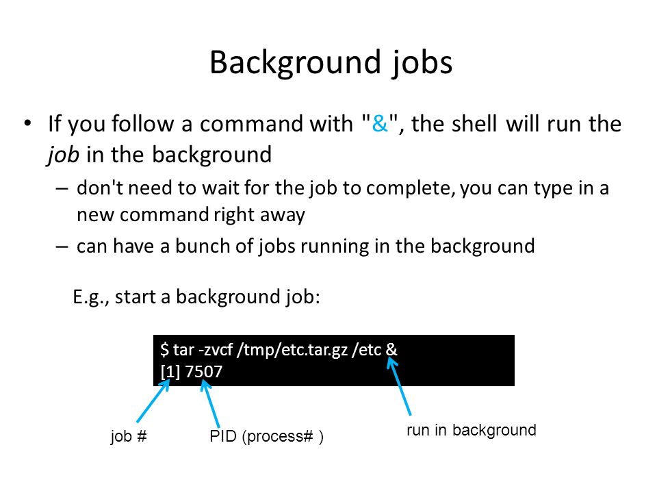 Background jobs If you follow a command with & , the shell will run the job in the background – don t need to wait for the job to complete, you can type in a new command right away – can have a bunch of jobs running in the background $ tar -zvcf /tmp/etc.tar.gz /etc & [1] 7507 run in background job #PID (process# ) E.g., start a background job: