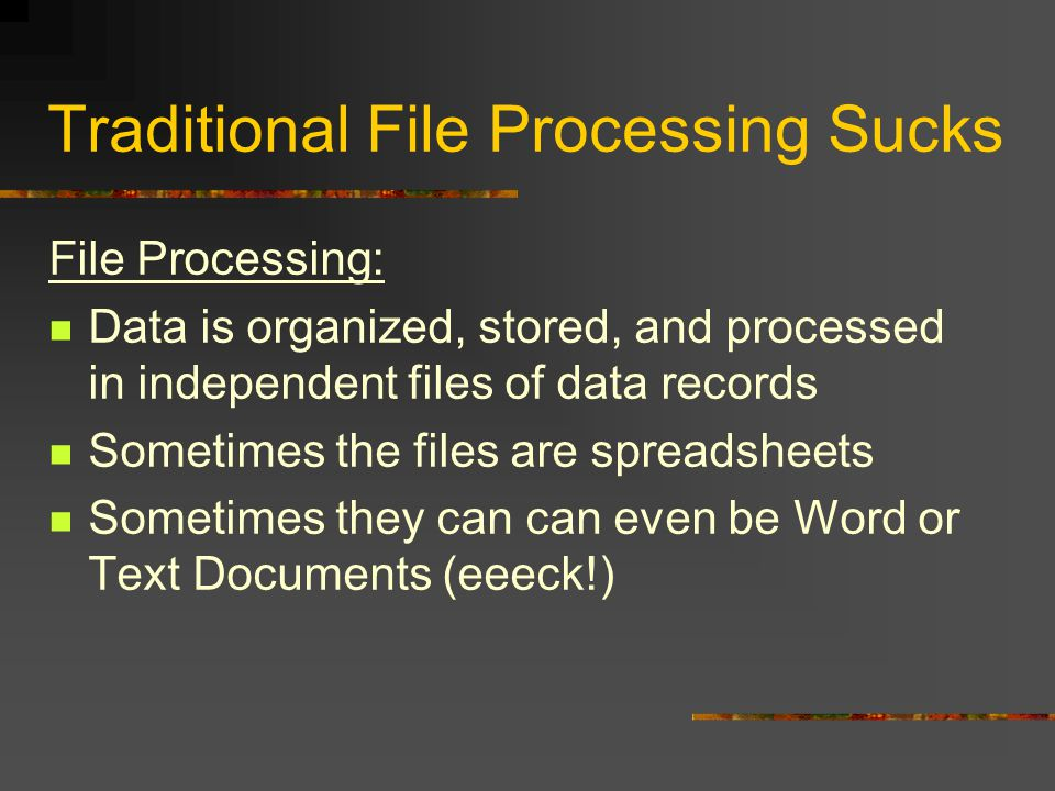 Traditional File Processing Sucks File Processing: Data is organized, stored, and processed in independent files of data records Sometimes the files are spreadsheets Sometimes they can can even be Word or Text Documents (eeeck!)