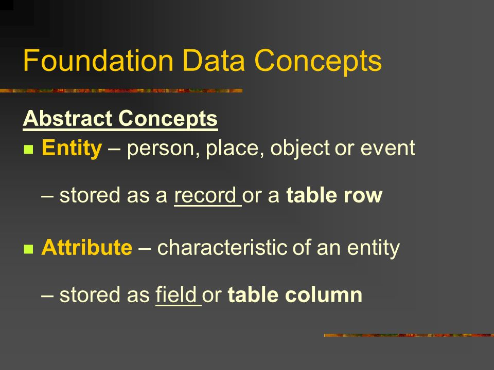 Foundation Data Concepts Abstract Concepts Entity – person, place, object or event – stored as a record or a table row Attribute – characteristic of an entity – stored as field or table column