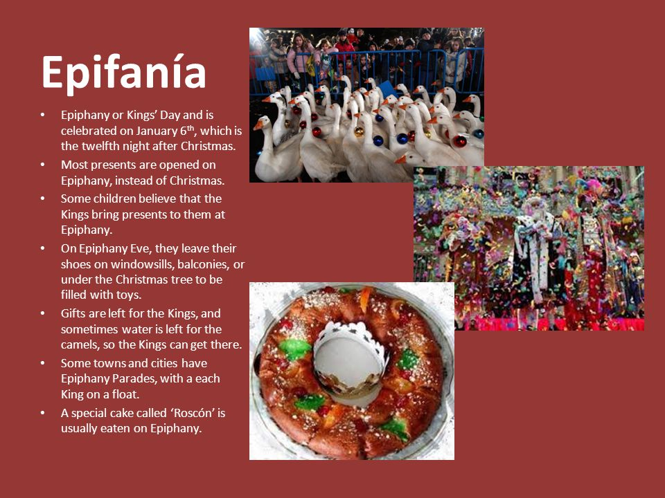 Epifanía Epiphany or Kings' Day and is celebrated on January 6 th, which is the twelfth night after Christmas.