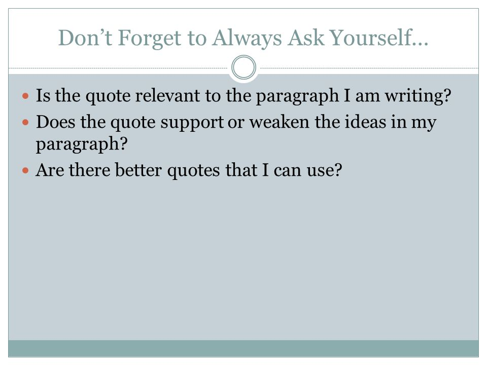 Don't Forget to Always Ask Yourself… Is the quote relevant to the paragraph I am writing? Does the quote support or weaken the ideas in my paragraph?