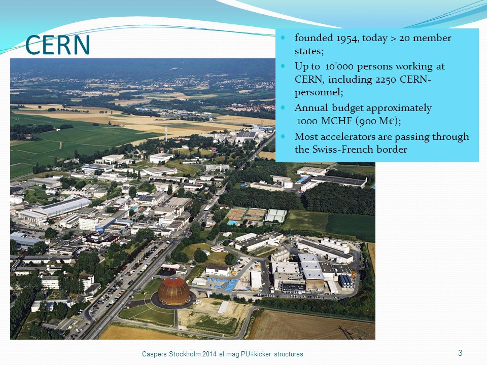CERN founded 1954, today > 20 member states; Up to 10'000 persons working at CERN, including 2250 CERN- personnel; Annual budget approximately 1000 MC
